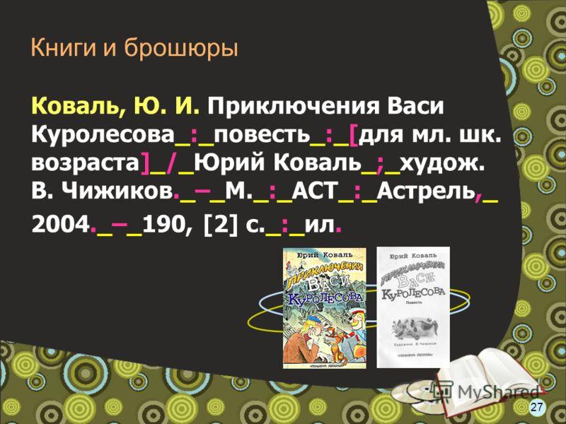 Коваль, Ю. И. Приключения Васи Куролесова_:_повесть_:_[для мл. шк. возраста]_/_Юрий Коваль_;_худож. В. Чижиков._–_М._:_АСТ_:_Астрель,_ 2004._–_190, [2] с._:_ил. Книги и брошюры 27