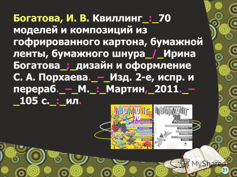 Богатова, И. В. Квиллинг_:_70 моделей и композиций из гофрированного картона, бумажной ленты, бумажного шнура_/_Ирина Богатова_;_дизайн и оформление С. А. Порхаева._–_Изд. 2-е, испр. и перераб._–_М._:_Мартин,_2011._– _105 с._:_ил. 31