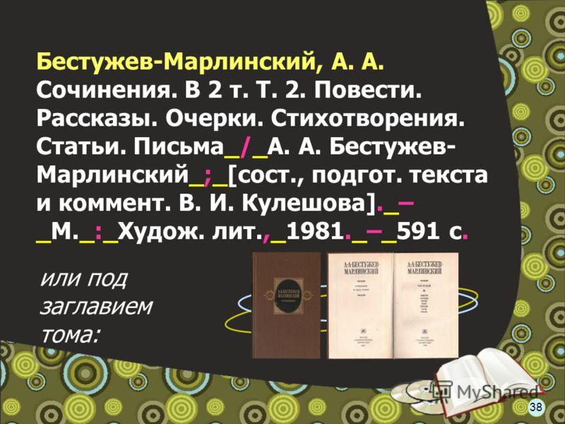 Бестужев-Марлинский, А. А. Сочинения. В 2 т. Т. 2. Повести. Рассказы. Очерки. Стихотворения. Статьи. Письма_/_А. А. Бестужев- Марлинский_;_[сост., подгот. текста и коммент. В. И. Кулешова]._– _М._:_Худож. лит.,_1981._–_591 с. или под заглавием тома: