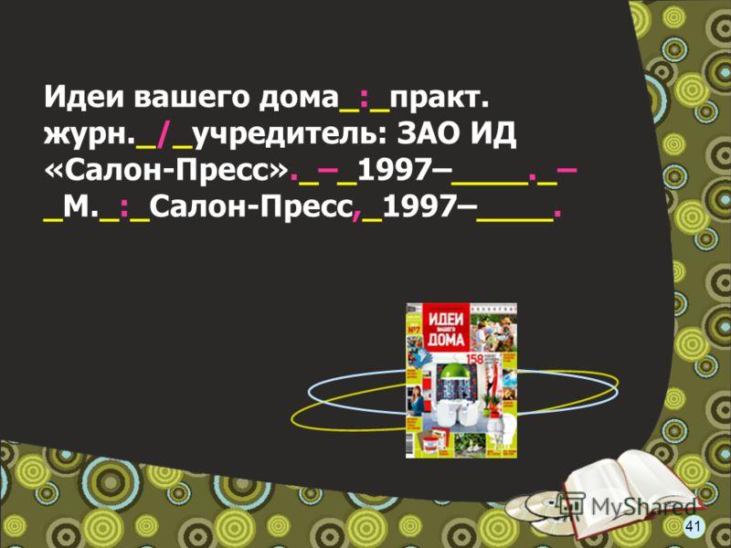 Идеи вашего дома_:_практ. журн._/_учредитель: ЗАО ИД «Салон-Пресс»._–_1997–____._– _М._:_Салон-Пресс,_1997–____. 41