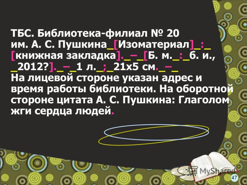 ТБС. Библиотека-филиал 20 им. А. С. Пушкина_[Изоматериал]_:_ [книжная закладка]._–_[Б. м._:_б. и., _2012?]._–_1 л._;_21x5 см._–_ На лицевой стороне указан адрес и время работы библиотеки. На оборотной стороне цитата А. С. Пушкина: Глаголом жги сердца