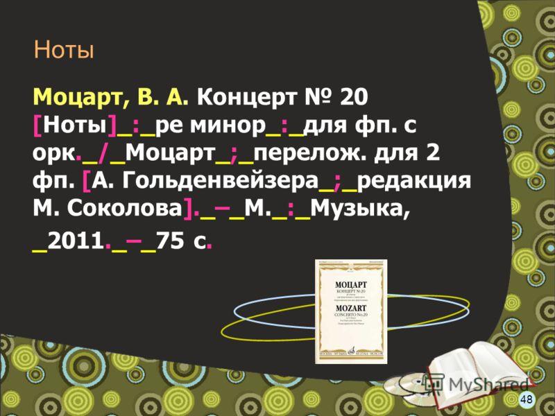 Моцарт, В. А. Концерт 20 [Ноты]_:_ре минор_:_для фп. с орк._/_Моцарт_;_перелож. для 2 фп. [А. Гольденвейзера_;_редакция М. Соколова]._–_М._:_Музыка, _2011._–_75 с. Ноты 48