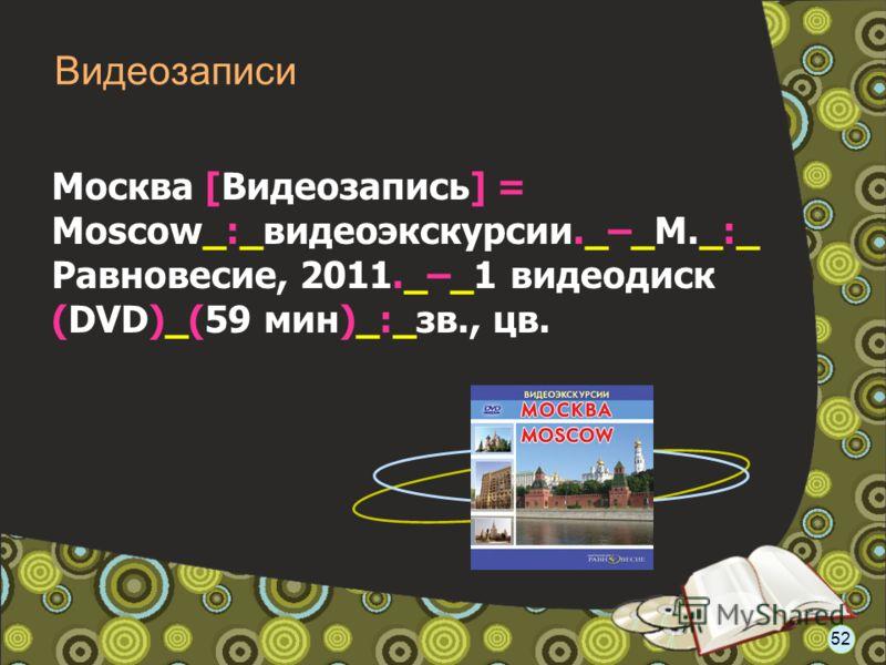 Москва [Видеозапись] = Moscow_:_видеоэкскурсии._–_М._:_ Равновесие, 2011._–_1 видеодиск (DVD)_(59 мин)_:_зв., цв. Видеозаписи 52