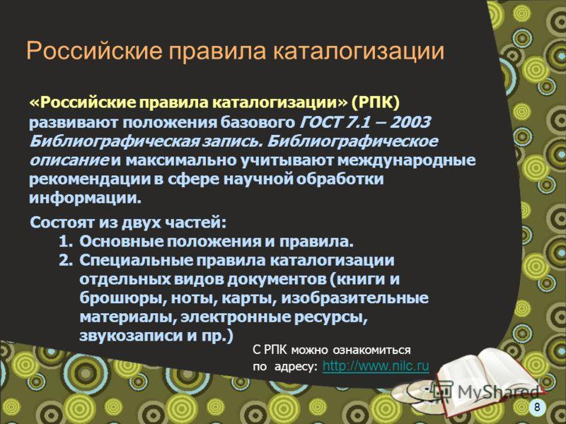 Российские правила каталогизации «Российские правила каталогизации» (РПК) развивают положения базового ГОСТ 7.1 – 2003 Библиографическая запись. Библиографическое описание и максимально учитывают международные рекомендации в сфере научной обработки и