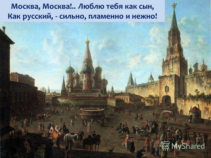 Москва, Москва!.. Люблю тебя как сын, Как русский, - сильно, пламенно и нежно! 11
