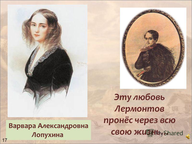 Варвара Александровна Лопухина Эту любовь Лермонтов пронёс через всю свою жизнь… 17