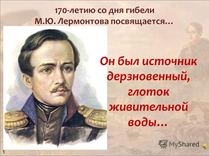 170-летию со дня гибели М.Ю. Лермонтова посвящается… Он был источник дерзновенный, глоток живительной воды… 1