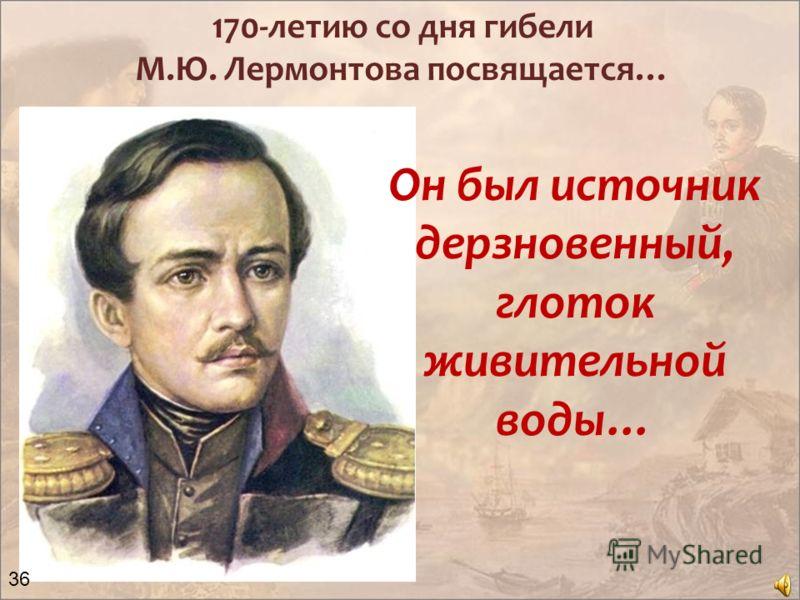 170-летию со дня гибели М.Ю. Лермонтова посвящается… Он был источник дерзновенный, глоток живительной воды… 36
