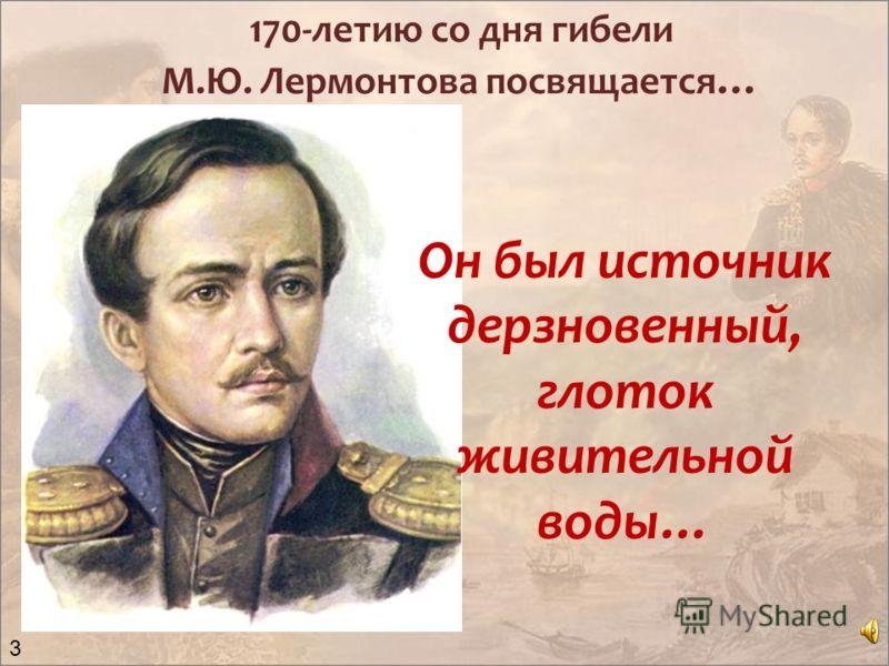 Он был источник дерзновенный, глоток живительной воды… 170-летию со дня гибели М.Ю. Лермонтова посвящается … 3