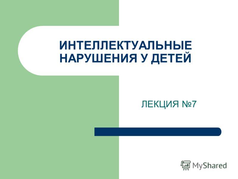 ИНТЕЛЛЕКТУАЛЬНЫЕ НАРУШЕНИЯ У ДЕТЕЙ ЛЕКЦИЯ 7