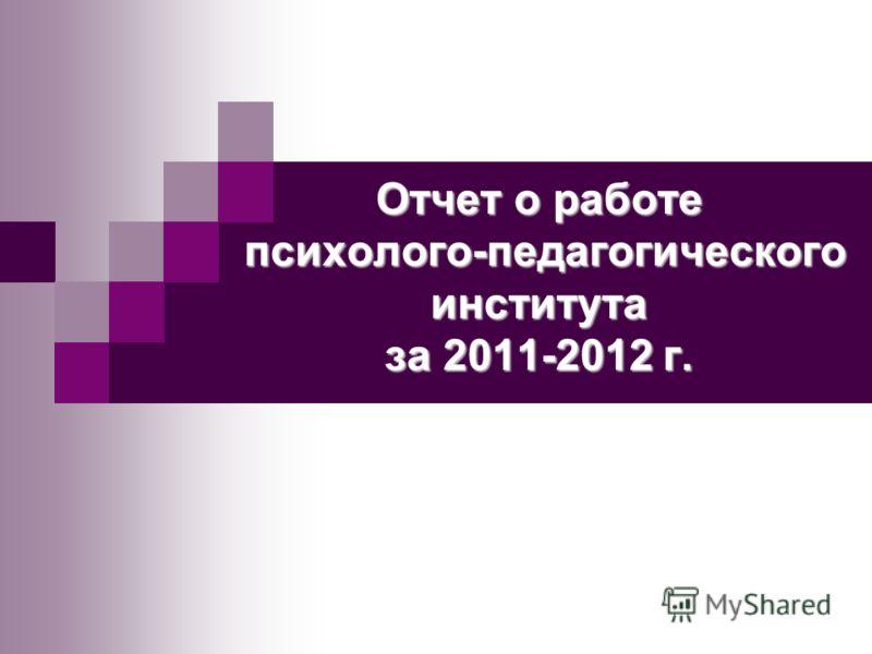 Отчет о работе психолого-педагогического института за 2011-2012 г.