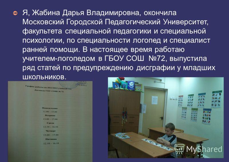 Я, Жабина Дарья Владимировна, окончила Московский Городской Педагогический Университет, факультета специальной педагогики и специальной психологии, по специальности логопед и специалист ранней помощи. В настоящее время работаю учителем-логопедом в ГБ