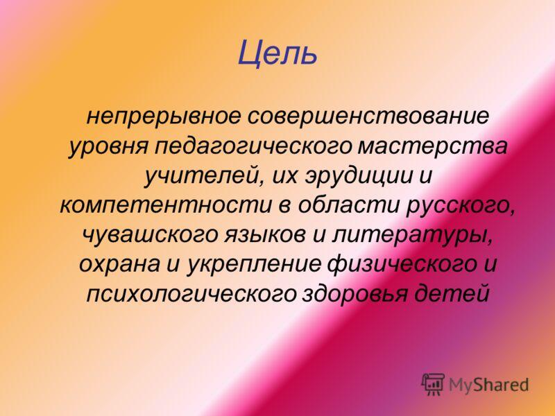 Цель непрерывное совершенствование уровня педагогического мастерства учителей, их эрудиции и компетентности в области русского, чувашского языков и литературы, охрана и укрепление физического и психологического здоровья детей