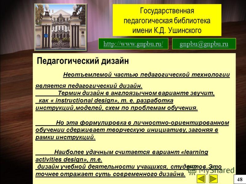 Государственная педагогическая библиотека имени К.Д. Ушинского http://www.gnpbu.ru/gnpbu@gnpbu.ru Педагогический дизайн Неотъемлемой частью педагогической технологии является педагогический дизайн. Термин дизайн в англоязычном варианте звучит, как «