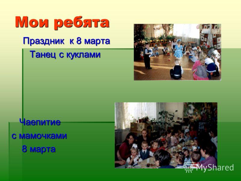 Мои ребята Праздник к 8 марта Праздник к 8 марта Танец с куклами Чаепитие Чаепитие с мамочками с мамочками 8 марта 8 марта