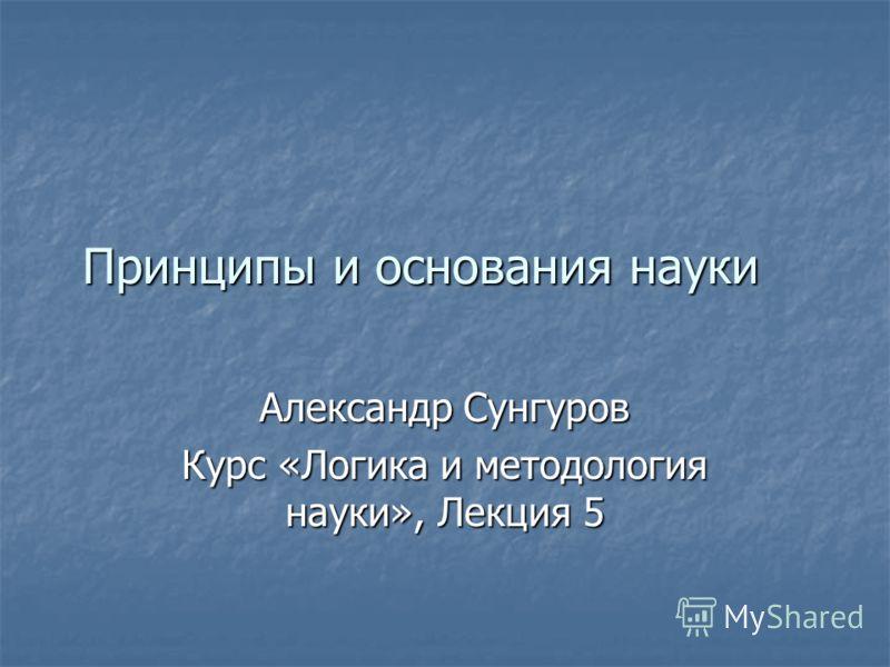 Принципы и основания науки Александр Сунгуров Курс «Логика и методология науки», Лекция 5