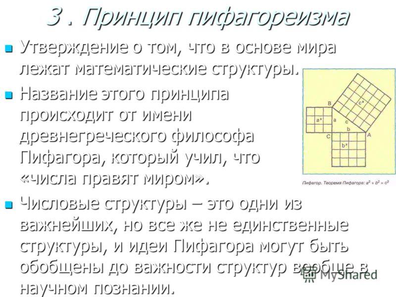 3. Принцип пифагореизма Утверждение о том, что в основе мира лежат математические структуры. Утверждение о том, что в основе мира лежат математические структуры. Название этого принципа происходит от имени древнегреческого философа Пифагора, который