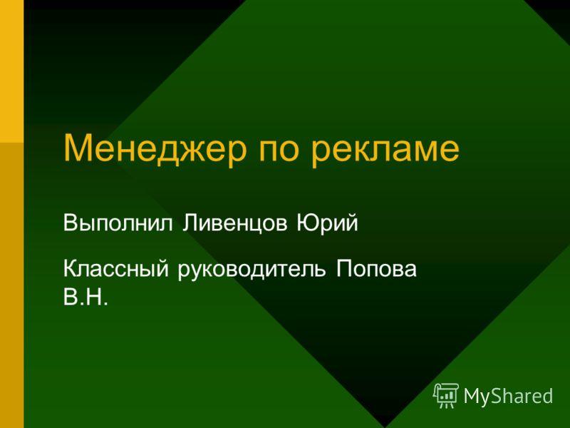 Менеджер по рекламе Выполнил Ливенцов Юрий Классный руководитель Попова В.Н.
