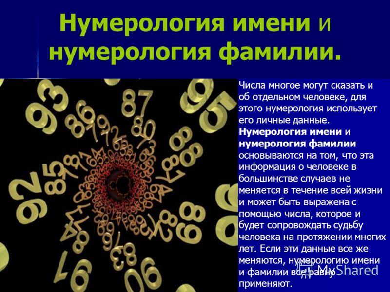 Нумерология имени и нумерология фамилии. Числа многое могут сказать и об отдельном человеке, для этого нумерология использует его личные данные. Нумерология имени и нумерология фамилии основываются на том, что эта информация о человеке в большинстве