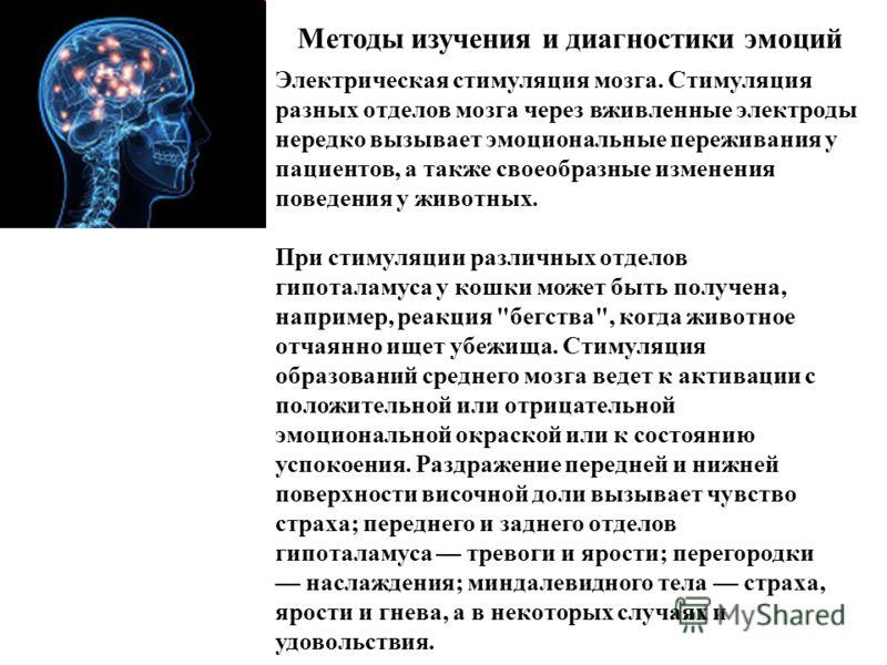 Методы изучения и диагностики эмоций Электрическая стимуляция мозга. Стимуляция разных отделов мозга через вживленные электроды нередко вызывает эмоциональные переживания у пациентов, а также своеобразные изменения поведения у животных. При стимуляци