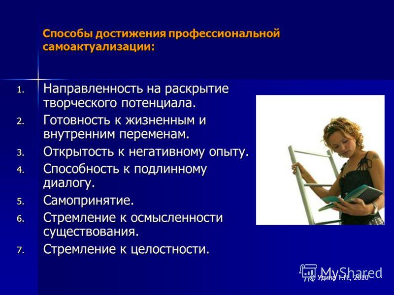 Способы достижения профессиональной самоактуализации: 1. Направленность на раскрытие творческого потенциала. 2. Готовность к жизненным и внутренним переменам. 3. Открытость к негативному опыту. 4. Способность к подлинному диалогу. 5. Самопринятие. 6.