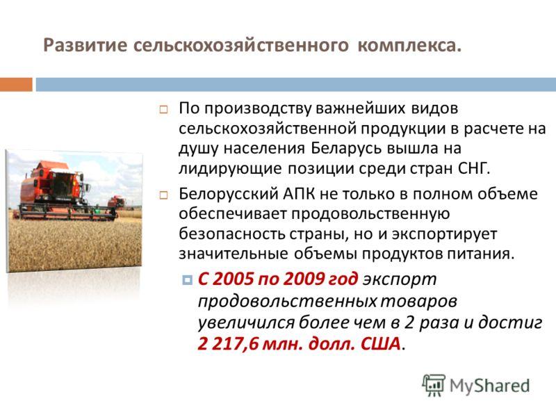По производству важнейших видов сельскохозяйственной продукции в расчете на душу населения Беларусь вышла на лидирующие позиции среди стран СНГ. Белорусский АПК не только в полном объеме обеспечивает продовольственную безопасность страны, но и экспор