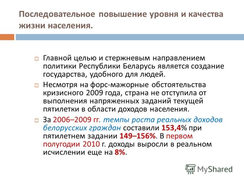 Последовательное повышение уровня и качества жизни населения. Главной целью и стержневым направлением политики Республики Беларусь является создание государства, удобного для людей. Несмотря на форс - мажорные обстоятельства кризисного 2009 года, стр