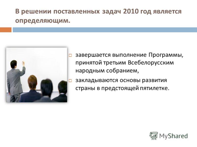 завершается выполнение Программы, принятой третьим Всебелорусским народным собранием, закладываются основы развития страны в предстоящей пятилетке. В решении поставленных задач 2010 год является определяющим.