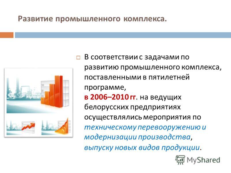 Развитие промышленного комплекса. В соответствии с задачами по развитию промышленного комплекса, поставленными в пятилетней программе, в 2006–2010 гг. на ведущих белорусских предприятиях осуществлялись мероприятия по техническому перевооружению и мод
