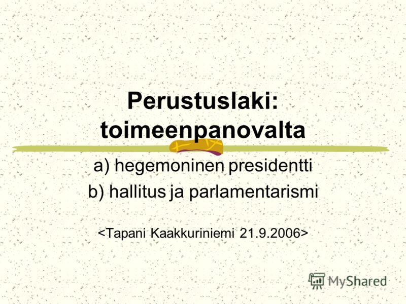 Perustuslaki: toimeenpanovalta a) hegemoninen presidentti b) hallitus ja parlamentarismi