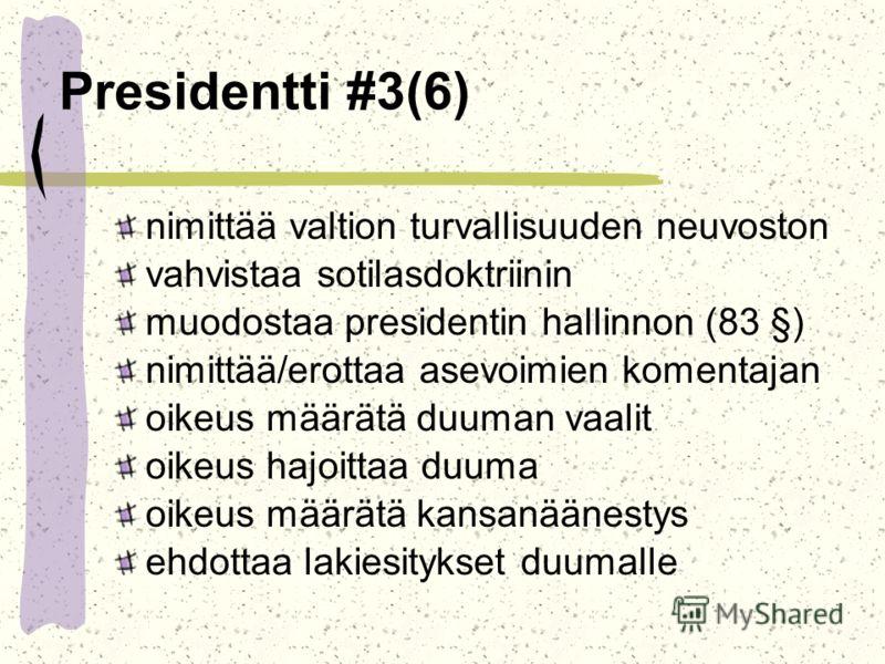 Presidentti #3(6) nimittää valtion turvallisuuden neuvoston vahvistaa sotilasdoktriinin muodostaa presidentin hallinnon (83 §) nimittää/erottaa asevoimien komentajan oikeus määrätä duuman vaalit oikeus hajoittaa duuma oikeus määrätä kansanäänestys eh