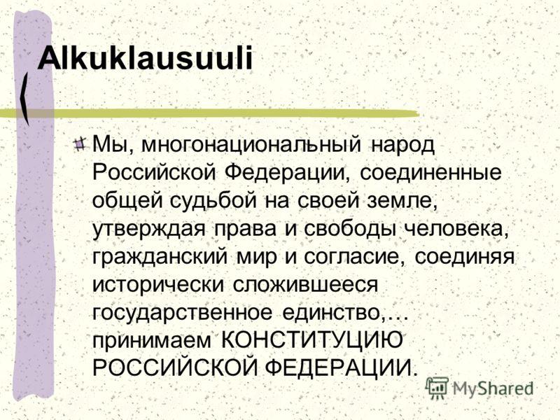 Alkuklausuuli Мы, многонациональный народ Российской Федерации, соединенные общей судьбой на своей земле, утверждая права и свободы человека, гражданский мир и согласие, соединяя исторически сложившееся государственное единство,… принимаем КОНСТИТУЦИ