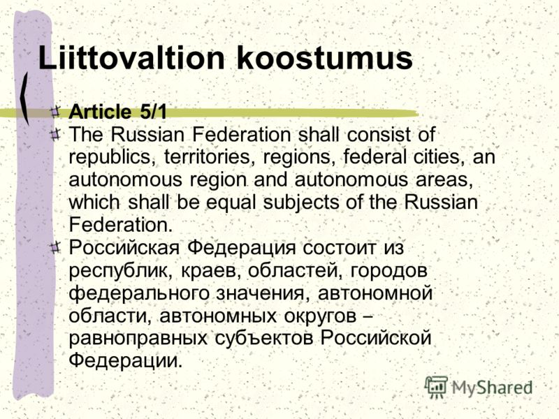 Liittovaltion koostumus Article 5/1 The Russian Federation shall consist of republics, territories, regions, federal cities, an autonomous region and autonomous areas, which shall be equal subjects of the Russian Federation. Российская Федерация сост