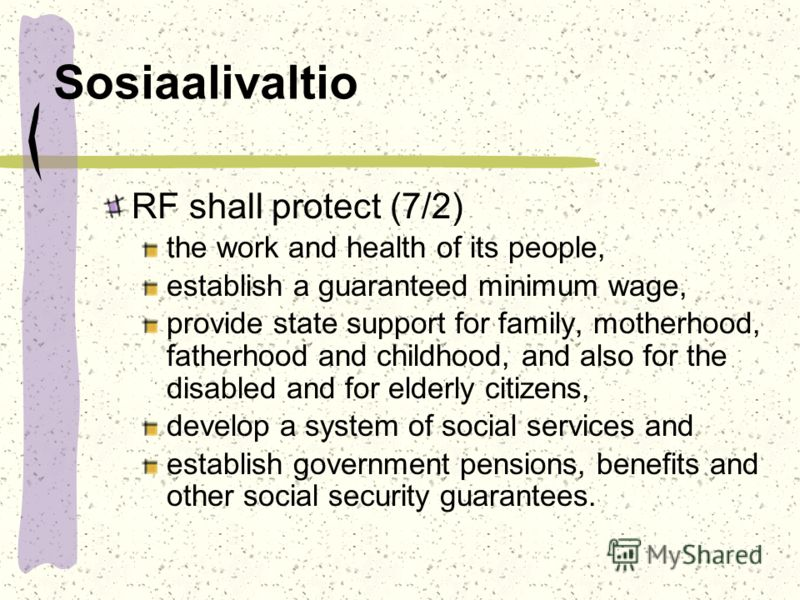 Sosiaalivaltio RF shall protect (7/2) the work and health of its people, establish a guaranteed minimum wage, provide state support for family, motherhood, fatherhood and childhood, and also for the disabled and for elderly citizens, develop a system