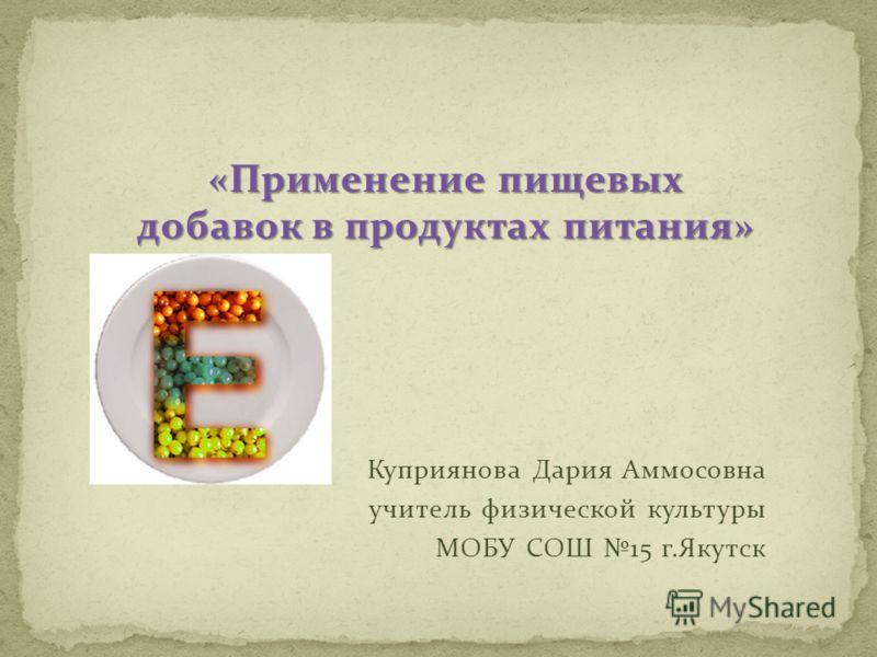 «Применение пищевых добавок в продуктах питания» Куприянова Дария Аммосовна учитель физической культуры МОБУ СОШ 15 г.Якутск