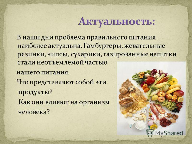 В наши дни проблема правильного питания наиболее актуальна. Гамбургеры, жевательные резинки, чипсы, сухарики, газированные напитки стали неотъемлемой частью нашего питания. Что представляют собой эти продукты? Как они влияют на организм человека?