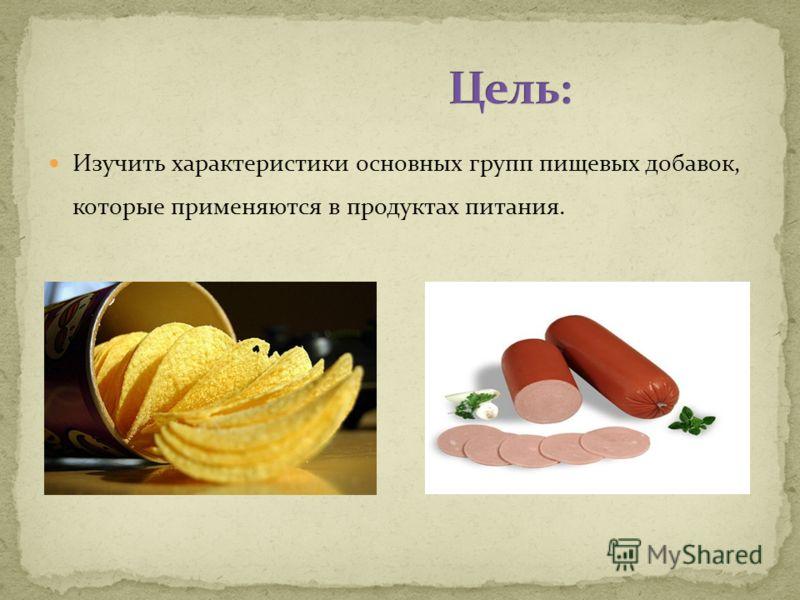 Изучить характеристики основных групп пищевых добавок, которые применяются в продуктах питания.