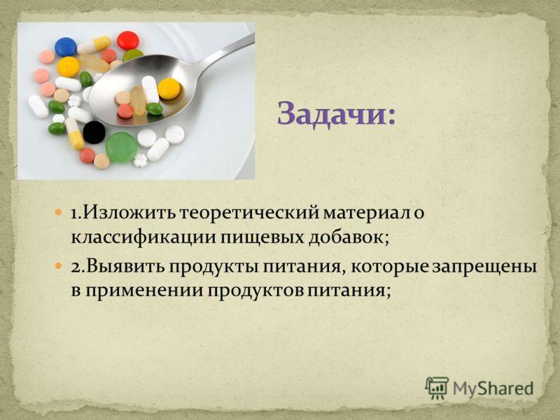 1.Изложить теоретический материал о классификации пищевых добавок; 2.Выявить продукты питания, которые запрещены в применении продуктов питания;