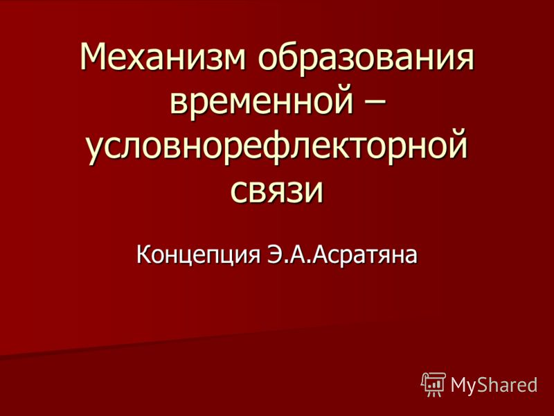 Механизм образования временной – условнорефлекторной связи Концепция Э.А.Асратяна