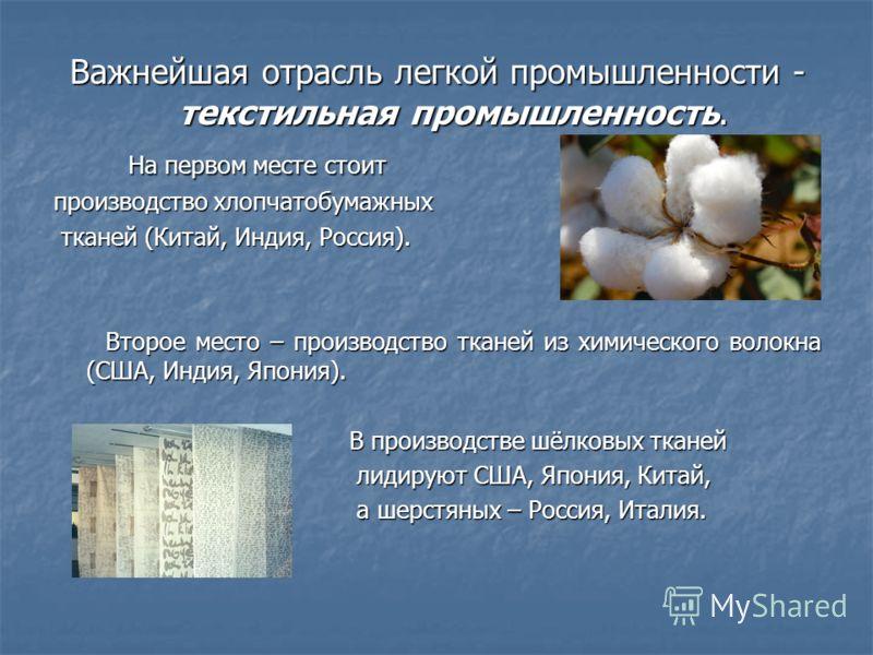 Важнейшая отрасль легкой промышленности - текстильная промышленность. На первом месте стоит На первом месте стоит производство хлопчатобумажных тканей (Китай, Индия, Россия). тканей (Китай, Индия, Россия). Второе место – производство тканей из химиче