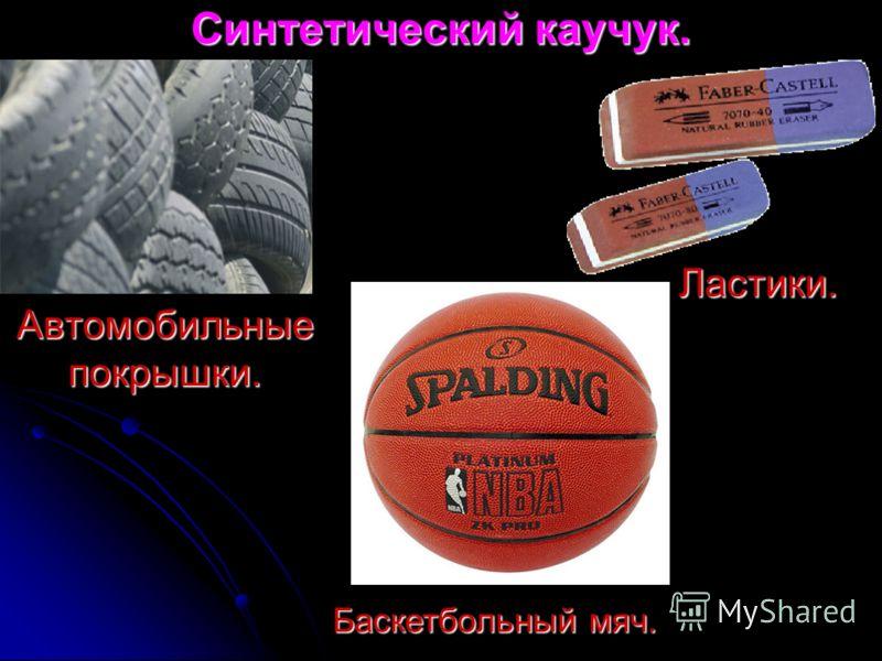 Синтетический каучук. Автомобильные покрышки. Ластики. Баскетбольный мяч.