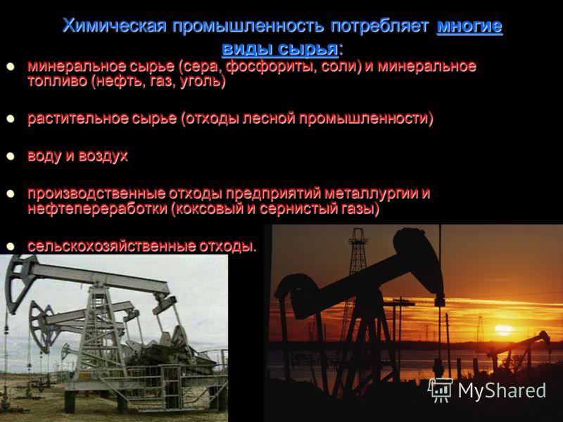 Химическая промышленность потребляет многие виды сырья: минеральное сырье (сера, фосфориты, соли) и минеральное топливо (нефть, газ, уголь) минеральное сырье (сера, фосфориты, соли) и минеральное топливо (нефть, газ, уголь) растительное сырье (отходы