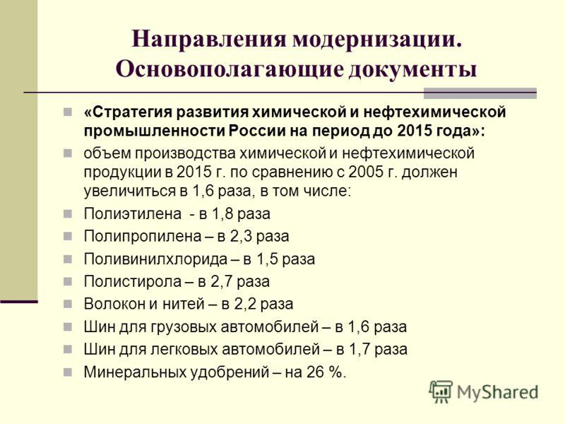 Направления модернизации. Основополагающие документы «Стратегия развития химической и нефтехимической промышленности России на период до 2015 года»: объем производства химической и нефтехимической продукции в 2015 г. по сравнению с 2005 г. должен уве