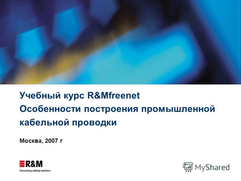 Учебный курс R&Mfreenet Особенности построения промышленной кабельной проводки Москва, 2007 г