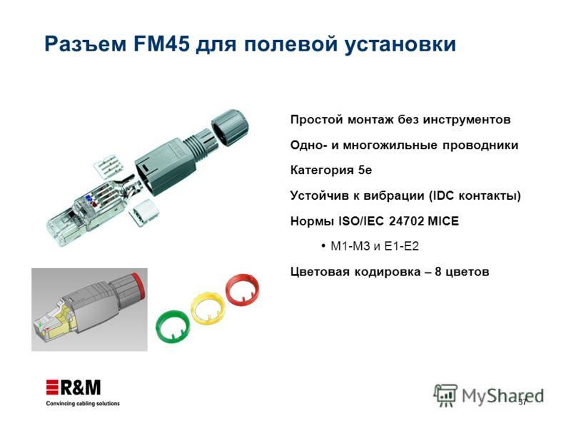 37 Разъем FM45 для полевой установки Простой монтаж без инструментов Одно- и многожильные проводники Категория 5е Устойчив к вибрации (IDC контакты) Нормы ISO/IEC 24702 MICE M1-M3 и E1-E2 Цветовая кодировка – 8 цветов