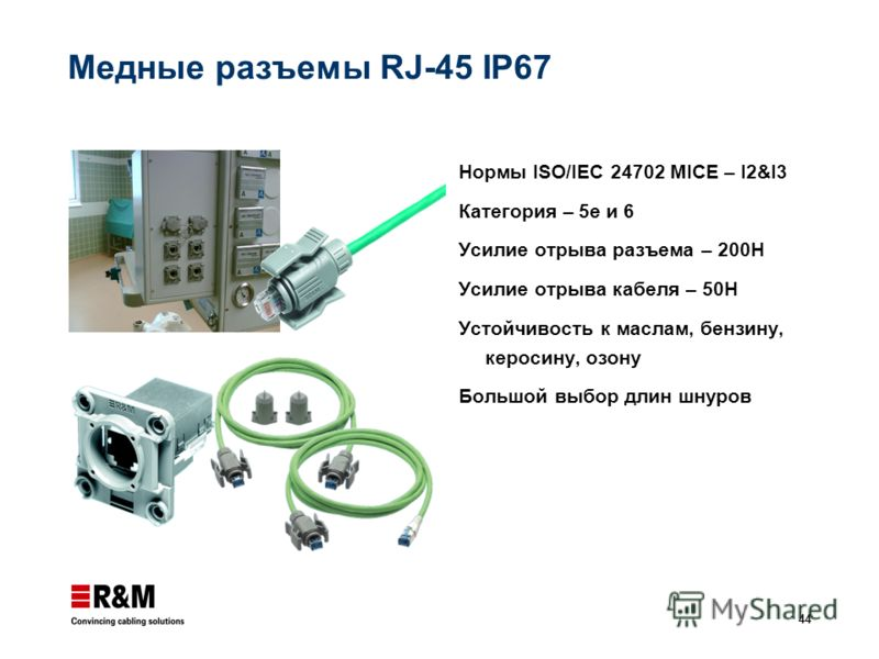 44 Медные разъемы RJ-45 IP67 Нормы ISO/IEC 24702 MICE – I2&I3 Категория – 5е и 6 Усилие отрыва разъема – 200Н Усилие отрыва кабеля – 50Н Устойчивость к маслам, бензину, керосину, озону Большой выбор длин шнуров