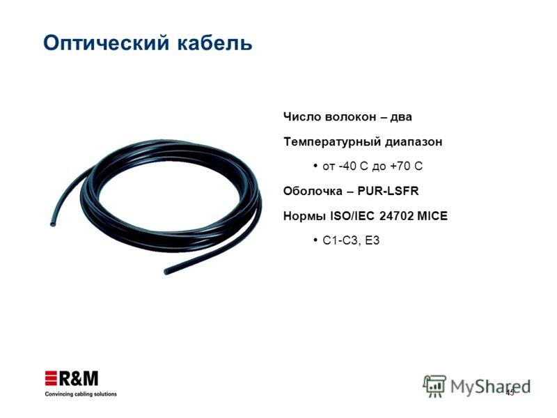 45 Оптический кабель Число волокон – два Температурный диапазон от -40 С до +70 С Оболочка – PUR-LSFR Нормы ISO/IEC 24702 MICE C1-C3, E3