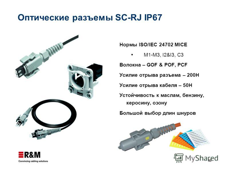 46 Оптические разъемы SC-RJ IP67 Нормы ISO/IEC 24702 MICE M1-M3, I2&I3, C3 Волокна – GOF & POF, PCF Усилие отрыва разъема – 200Н Усилие отрыва кабеля – 50Н Устойчивость к маслам, бензину, керосину, озону Большой выбор длин шнуров