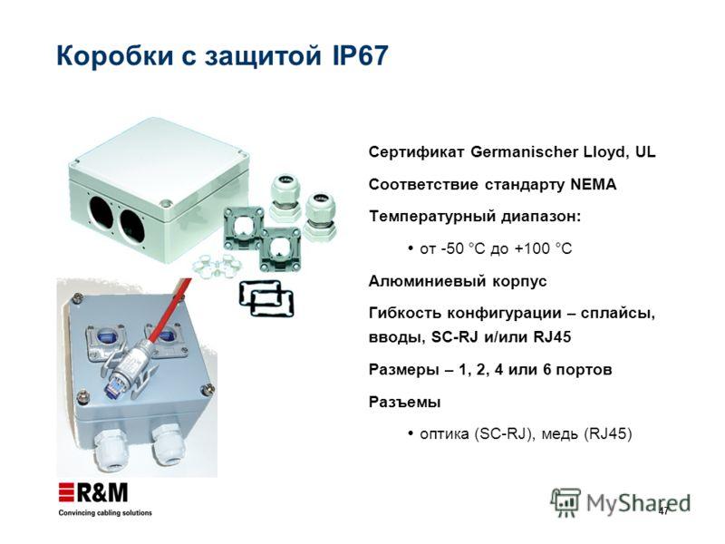 47 Коробки с защитой IP67 Сертификат Germanischer Lloyd, UL Соответствие стандарту NEMA Температурный диапазон: от -50 °C до +100 °C Алюминиевый корпус Гибкость конфигурации – сплайсы, вводы, SC-RJ и/или RJ45 Размеры – 1, 2, 4 или 6 портов Разъемы оп
