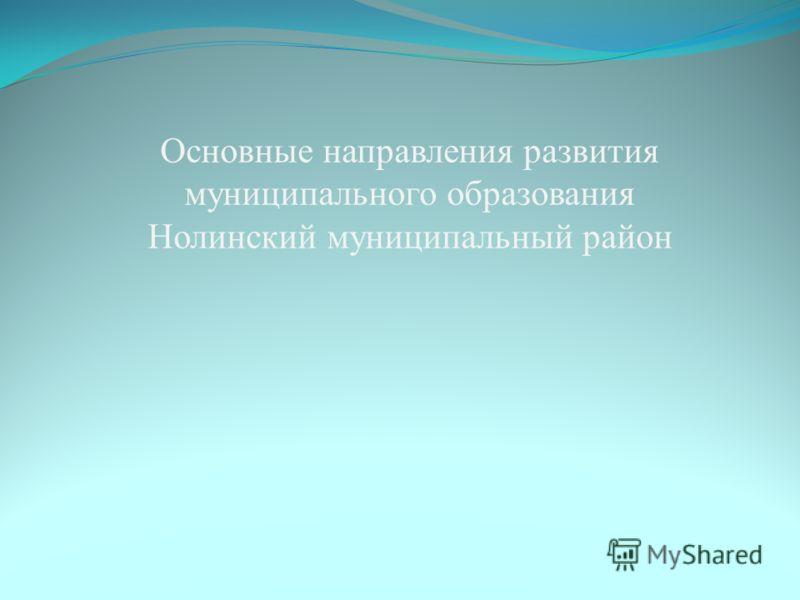 Основные направления развития муниципального образования Нолинский муниципальный район